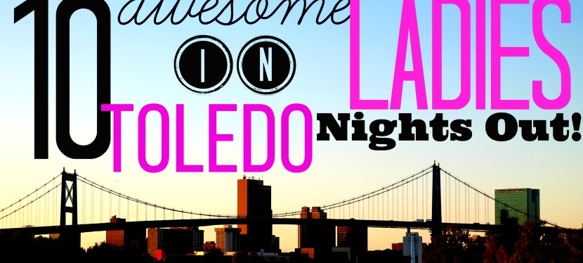 10 Awesome Ladies Night Out Destinations in Toledo